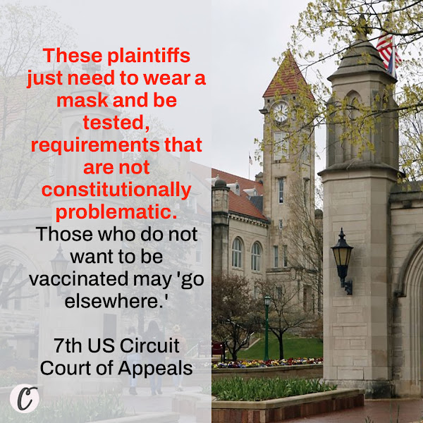 These plaintiffs just need to wear a mask and be tested, requirements that are not constitutionally problematic. Those who do not want to be vaccinated may 'go elsewhere.' — 7th US Circuit Court of Appeals