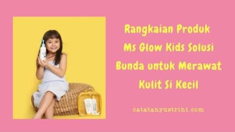 Rangkaian Produk Ms Glow Kids Solusi Bunda untuk Merawat Kulit Si Kecil