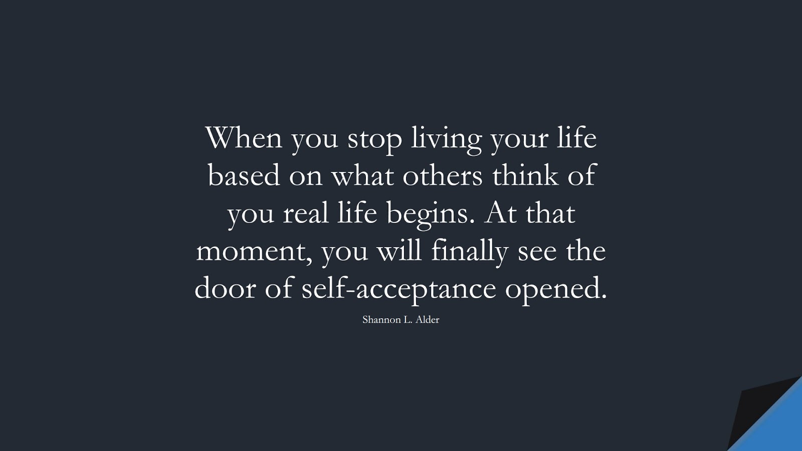 When you stop living your life based on what others think of you real life begins. At that moment, you will finally see the door of self-acceptance opened. (Shannon L. Alder);  #SelfEsteemQuotes