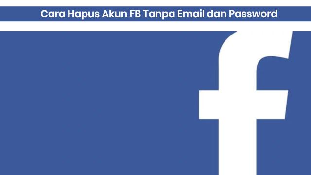 hapus akun fb tanpa email dan kata sandi