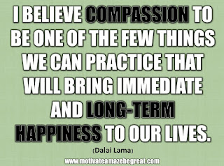 "33 Happiness Quotes To Inspire Your Day: ""I believe compassion to be one of the few things we can practice that will bring immediate and long-term happiness to our lives."" - Dalai Lama"