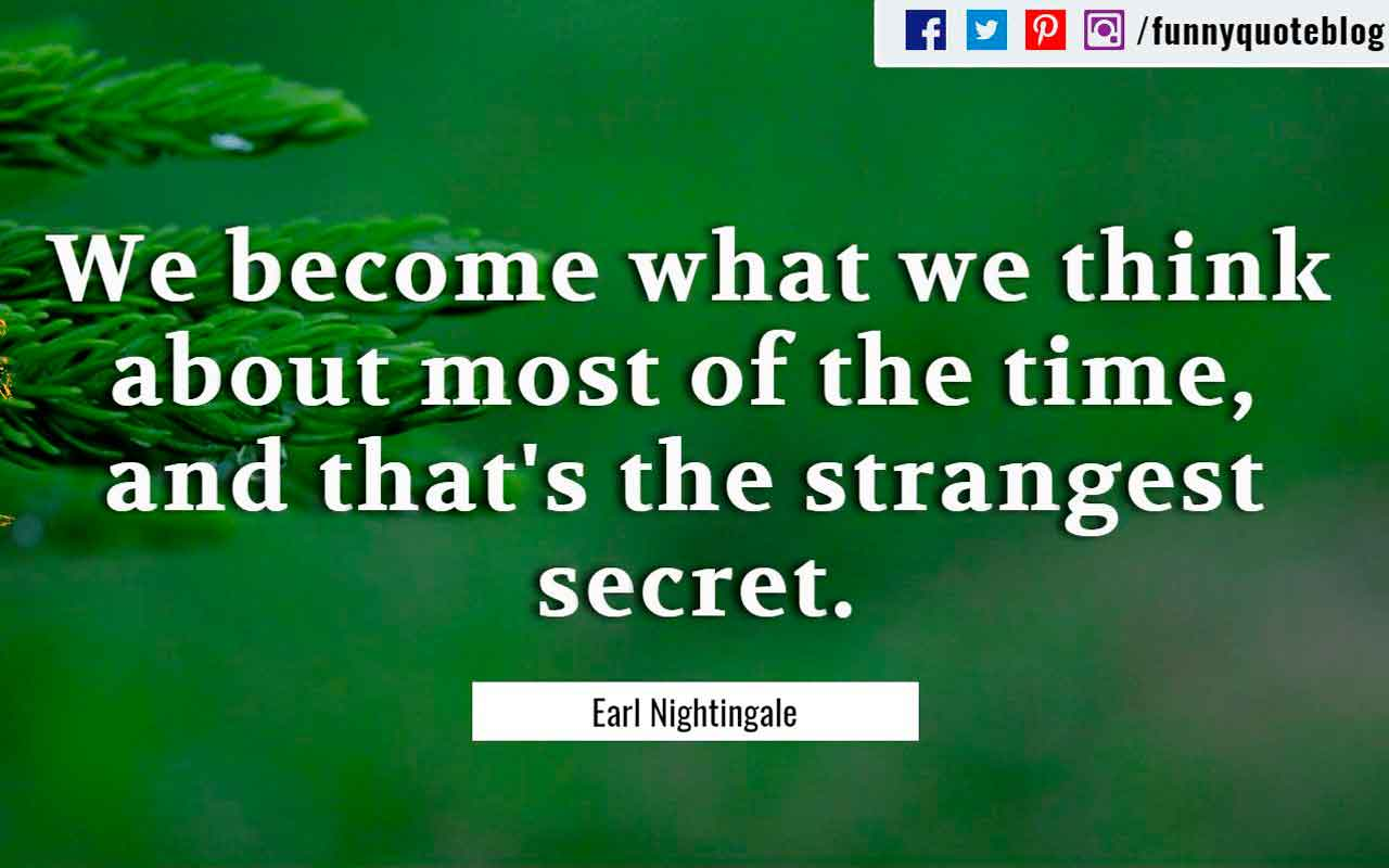 """We become what we think about most of the time, and that's the strangest secret."" – Earl Nightingale Quote"