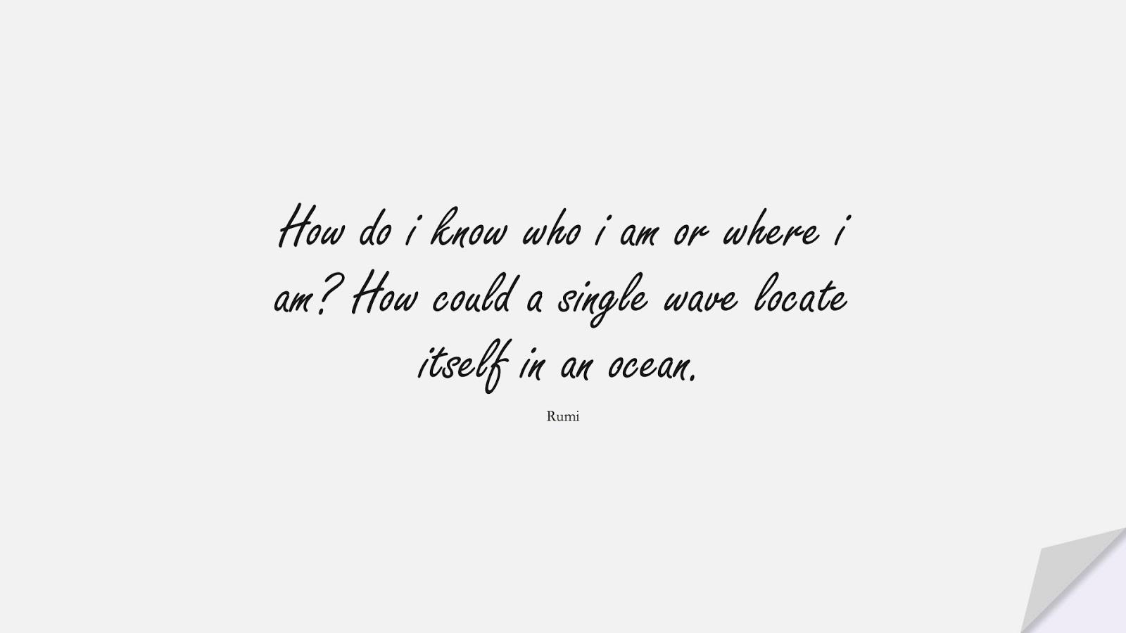 How do i know who i am or where i am? How could a single wave locate itself in an ocean. (Rumi);  #RumiQuotes
