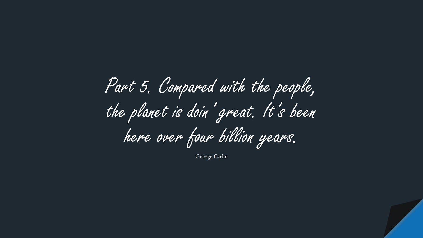 Part 5. Compared with the people, the planet is doin' great. It's been here over four billion years. (George Carlin);  #HumanityQuotes