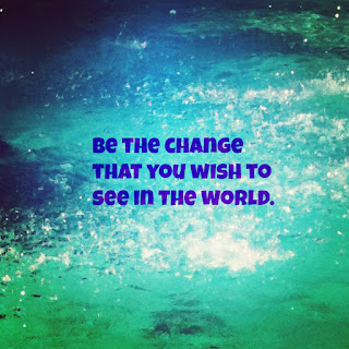 be the change that you wish to see in the world