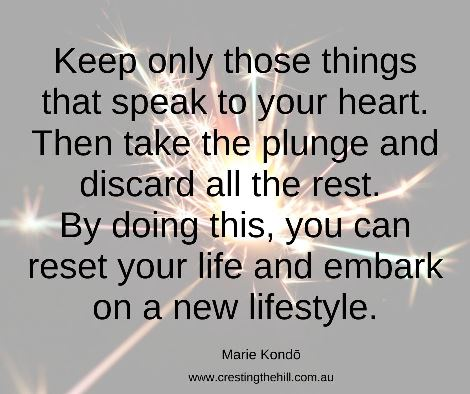 Keep only those things that speak to your heart. Then take the plunge and discard all the rest. By doing this, you can reset your life and embark on a new lifestyle. #mariekondoquote