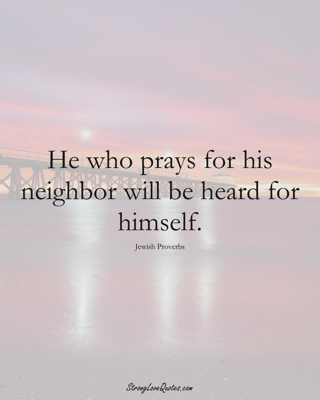 He who prays for his neighbor will be heard for himself. (Jewish Sayings);  #aVarietyofCulturesSayings