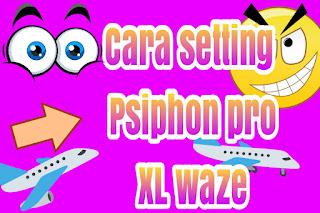 Cara setting psiphon XL waze unlimited dan full speed