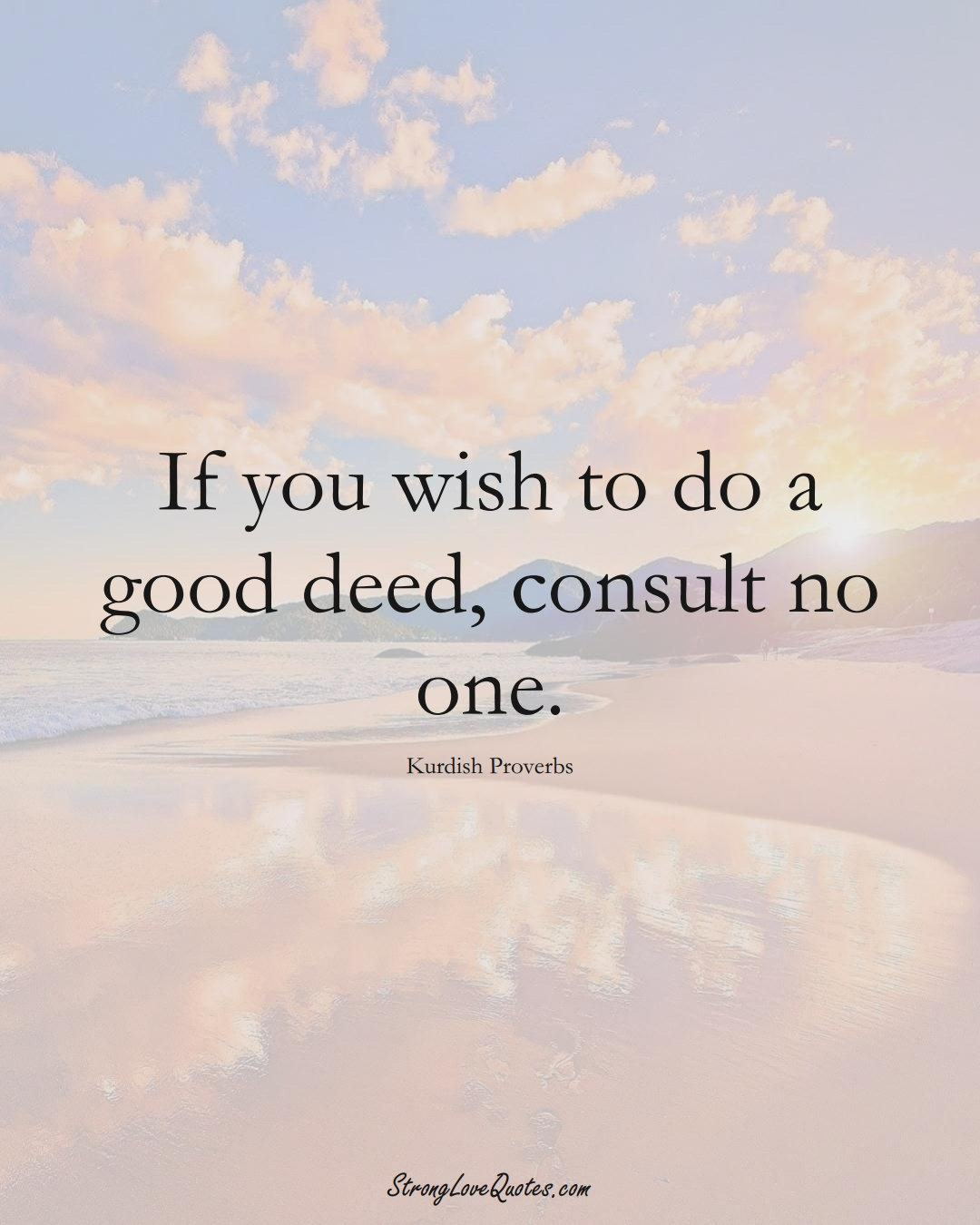 If you wish to do a good deed, consult no one. (Kurdish Sayings);  #aVarietyofCulturesSayings