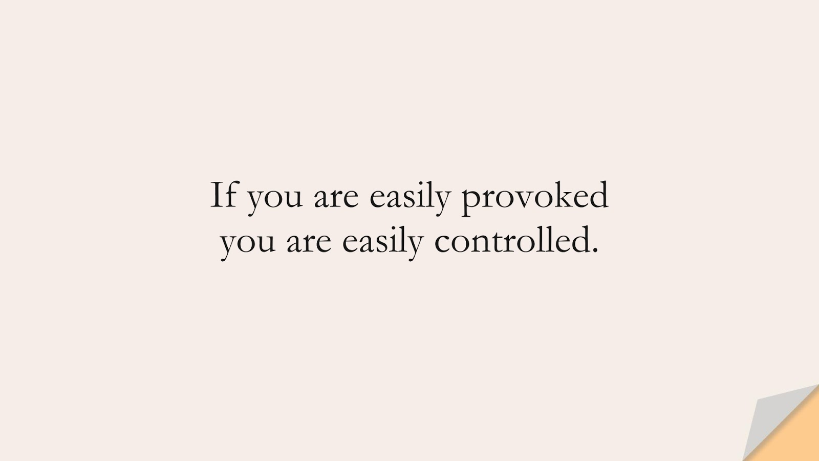 If you are easily provoked you are easily controlled.FALSE