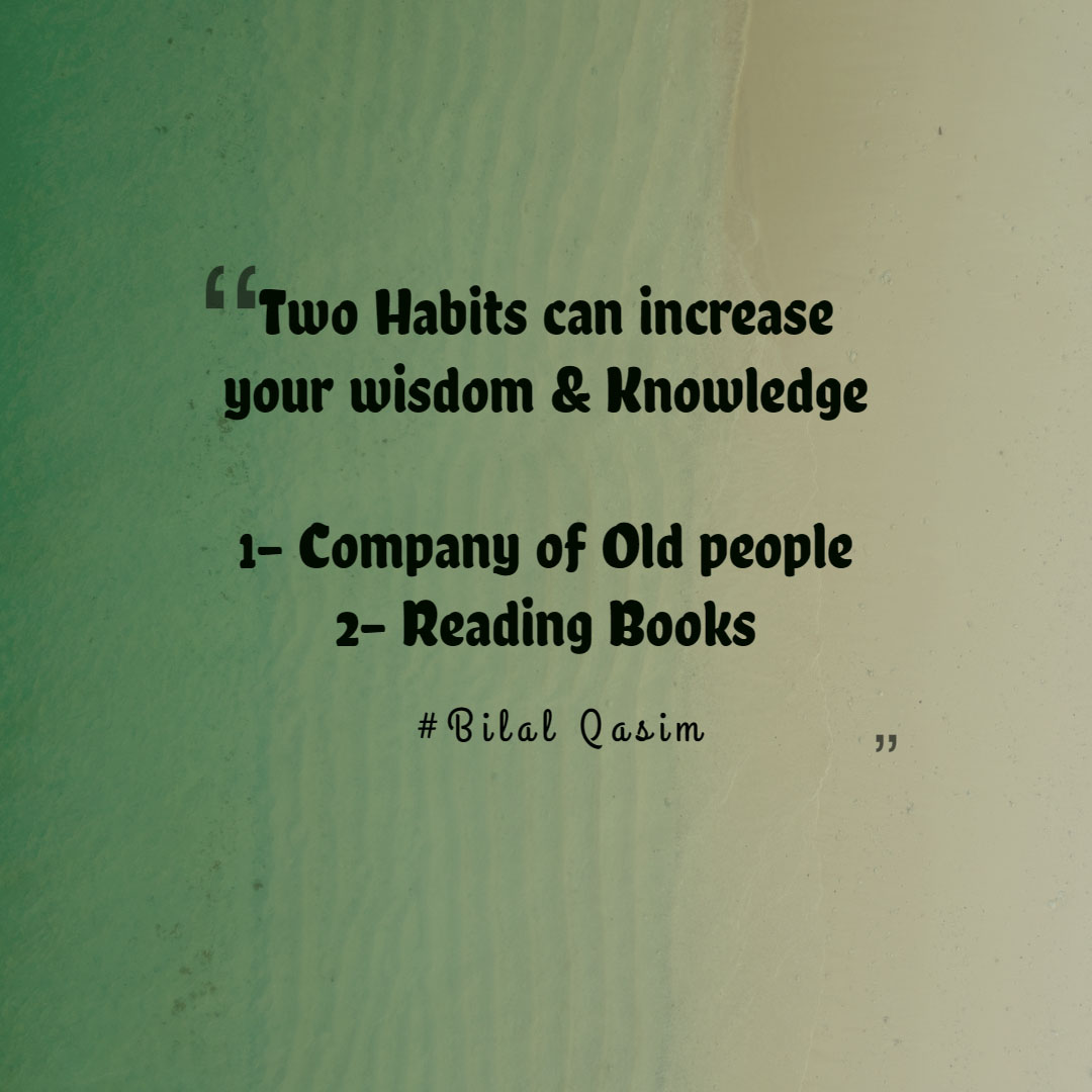 Two habits can increase your wisdom and Knowledge    1-Company of old people 2-Reading Books
