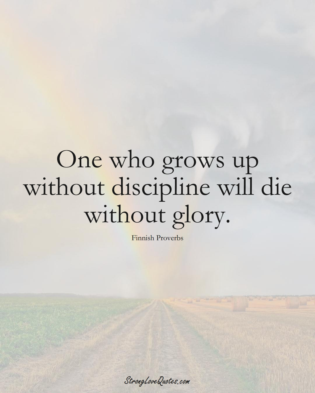 One who grows up without discipline will die without glory. (Finnish Sayings);  #EuropeanSayings