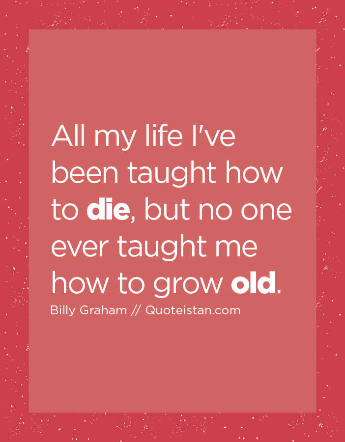 All my life I've been taught how to die, but no one ever taught me how to grow old.
