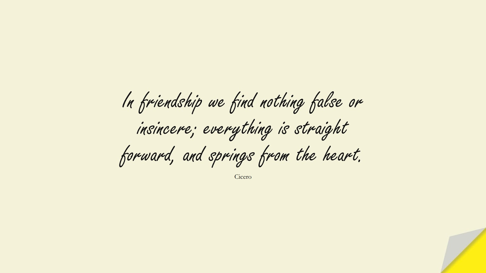 In friendship we find nothing false or insincere; everything is straight forward, and springs from the heart. (Cicero);  #FriendshipQuotes