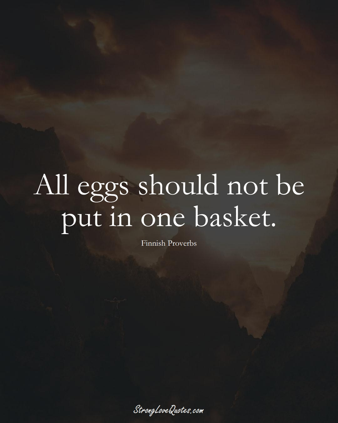 All eggs should not be put in one basket. (Finnish Sayings);  #EuropeanSayings
