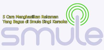 Cara Menghasilkan Rekaman Yang Bagus di Smule Sing! Karaoke