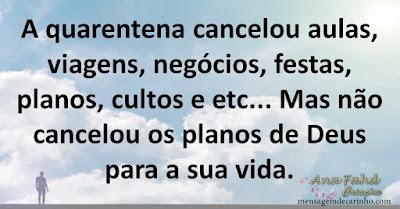 A quarentena cancelou aulas, viagens, negócios, festas, planos, cultos e etc... Mas não cancelou os planos de Deus para a sua vida.