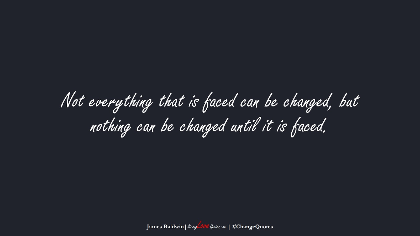 Not everything that is faced can be changed, but nothing can be changed until it is faced. (James Baldwin);  #ChangeQuotes