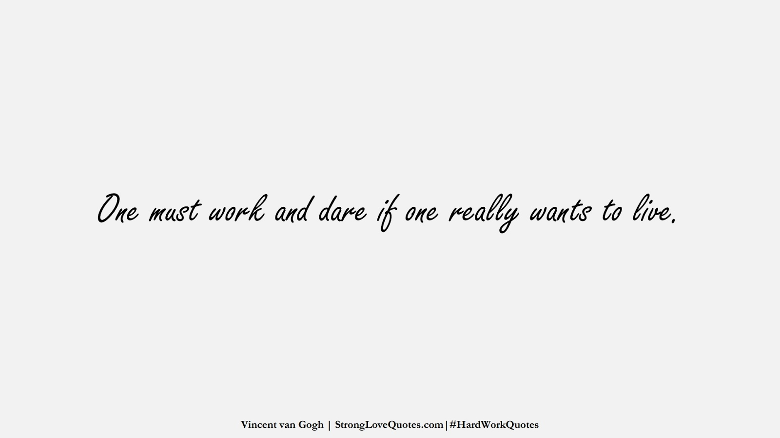 One must work and dare if one really wants to live. (Vincent van Gogh);  #HardWorkQuotes