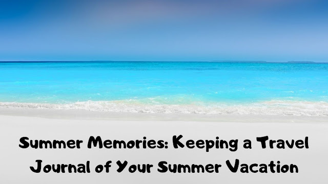 Summer Memories: Keeping a Travel Journal of Your Summer Vacation