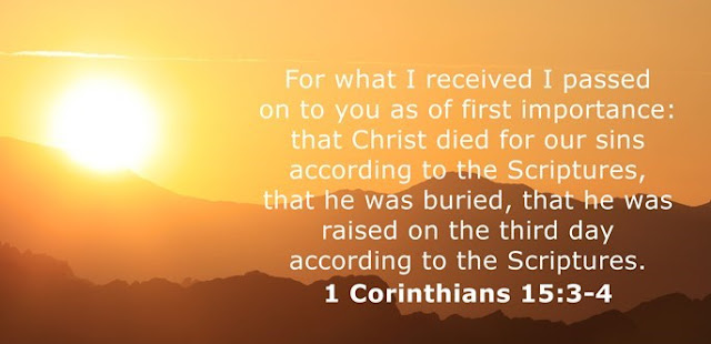 For what I received I passed on to you as of first importance: that Christ died for our sins according to the Scriptures, that he was buried, that he was raised on the third day according to the Scriptures.