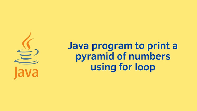 Java program to print a pyramid of numbers using for loop