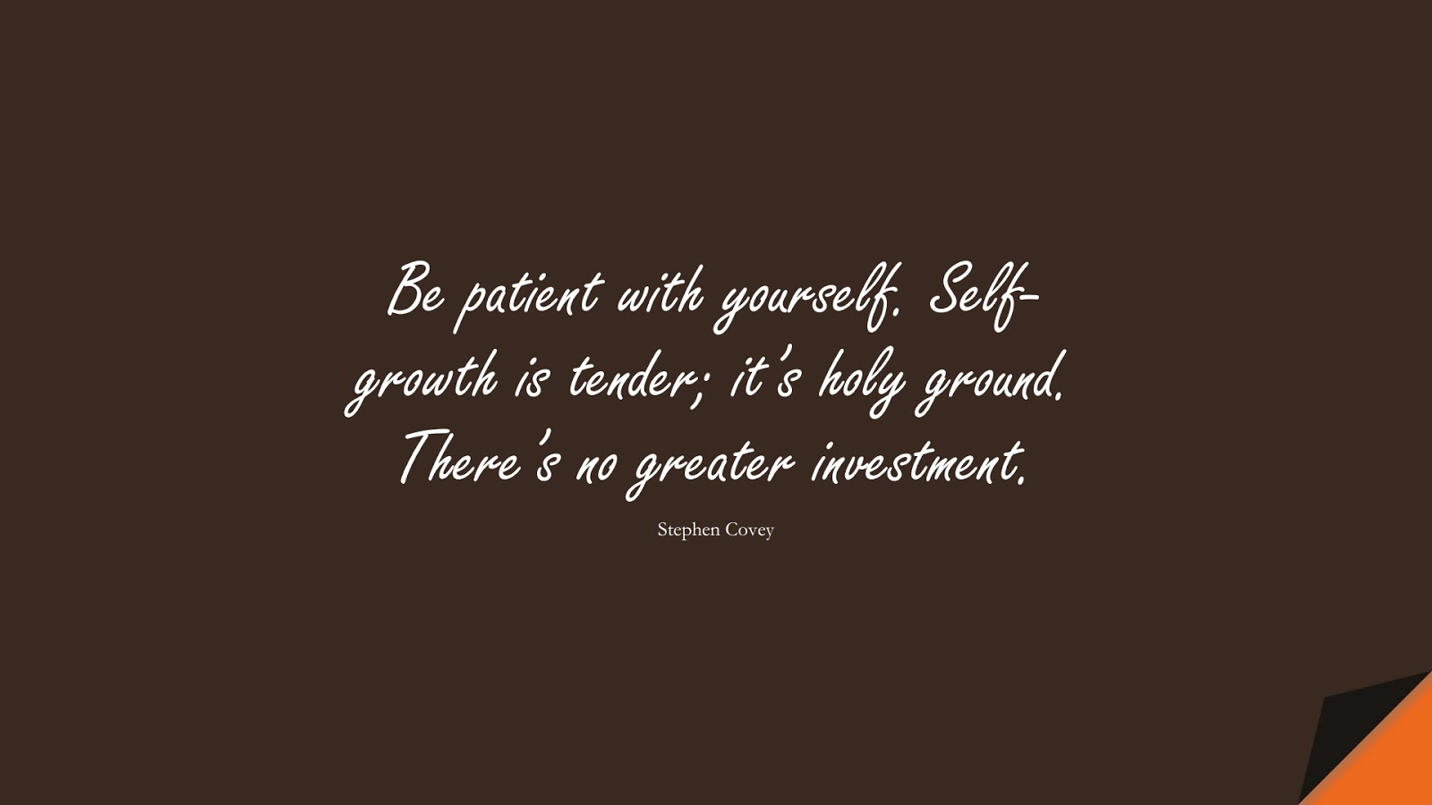 Be patient with yourself. Self-growth is tender; it's holy ground. There's no greater investment. (Stephen Covey);  #InspirationalQuotes