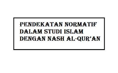 PENDEKATAN NORMATIF DALAM STUDI ISLAM DENGAN NASH AL-QUR'AN