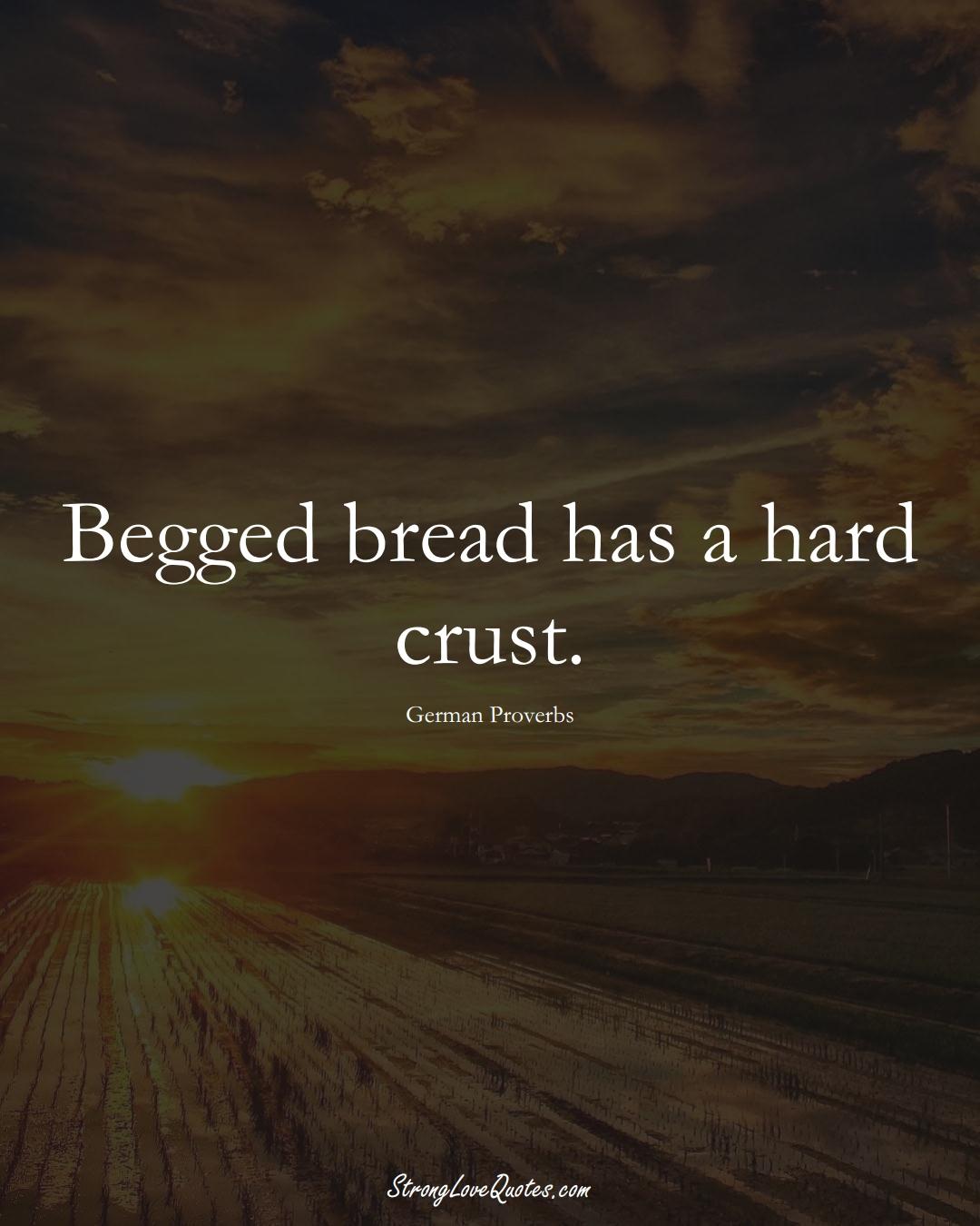 Begged bread has a hard crust. (German Sayings);  #EuropeanSayings