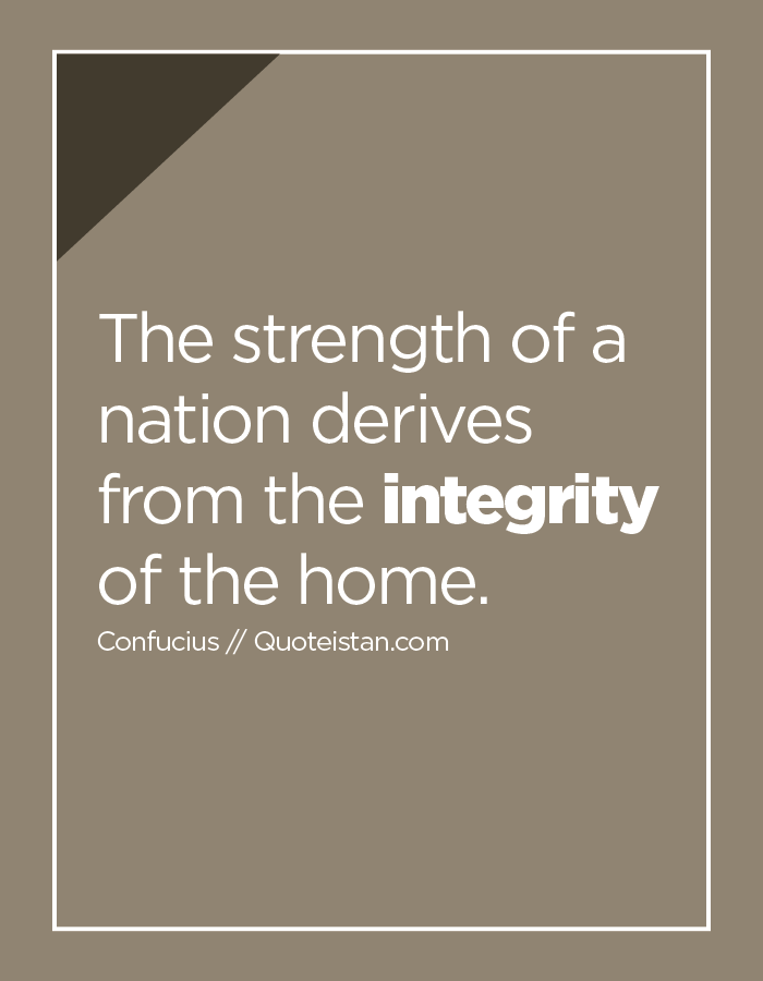 The strength of a nation derives from the integrity of the home.
