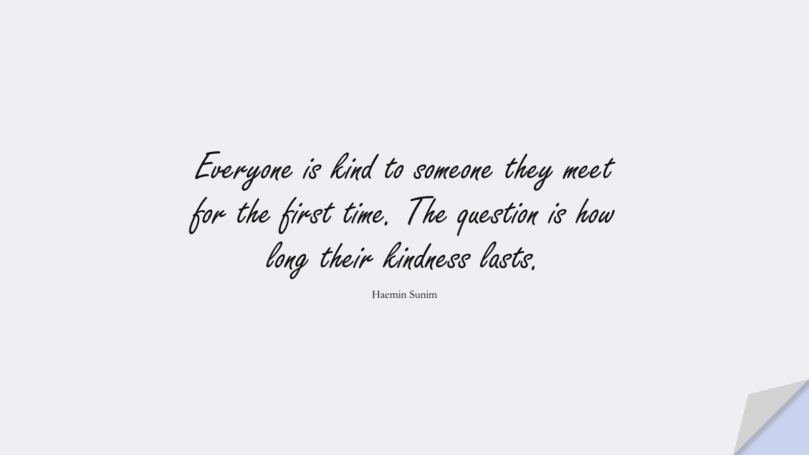 Everyone is kind to someone they meet for the first time. The question is how long their kindness lasts. (Haemin Sunim);  #RelationshipQuotes