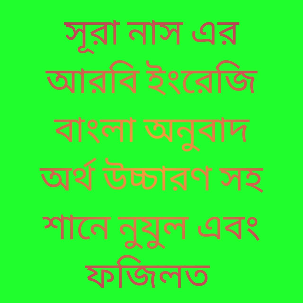 সূরা নাস এর আরবি ইংরেজি বাংলা অনুবাদ অর্থ উচ্চারণ সহ শানে নুযুল এবং ফজিলত Surah Nas's Arabic English Bangla translation meaning with names of nuclear and Fazilat |