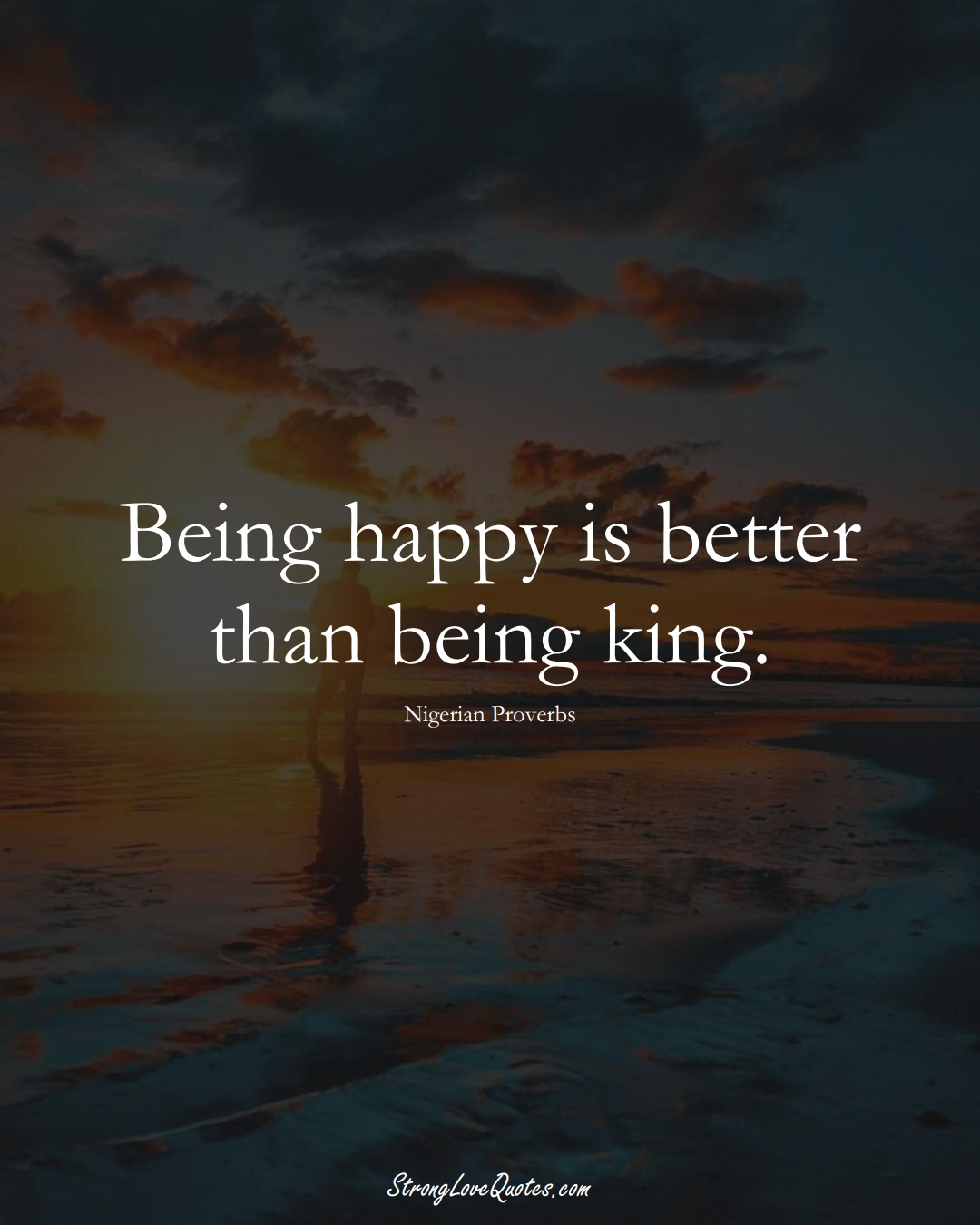 Being happy is better than being king. (Nigerian Sayings);  #AfricanSayings