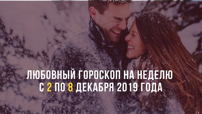 Любовный гороскоп на неделю с 2 по 8 декабря 2019 года