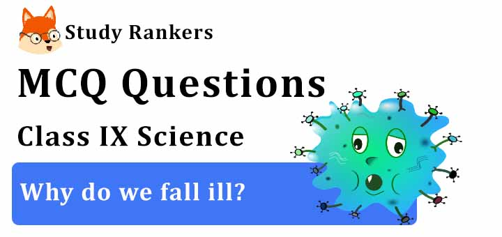 MCQ Questions for Class 9 Science: Ch 13 Why do we fall ill?
