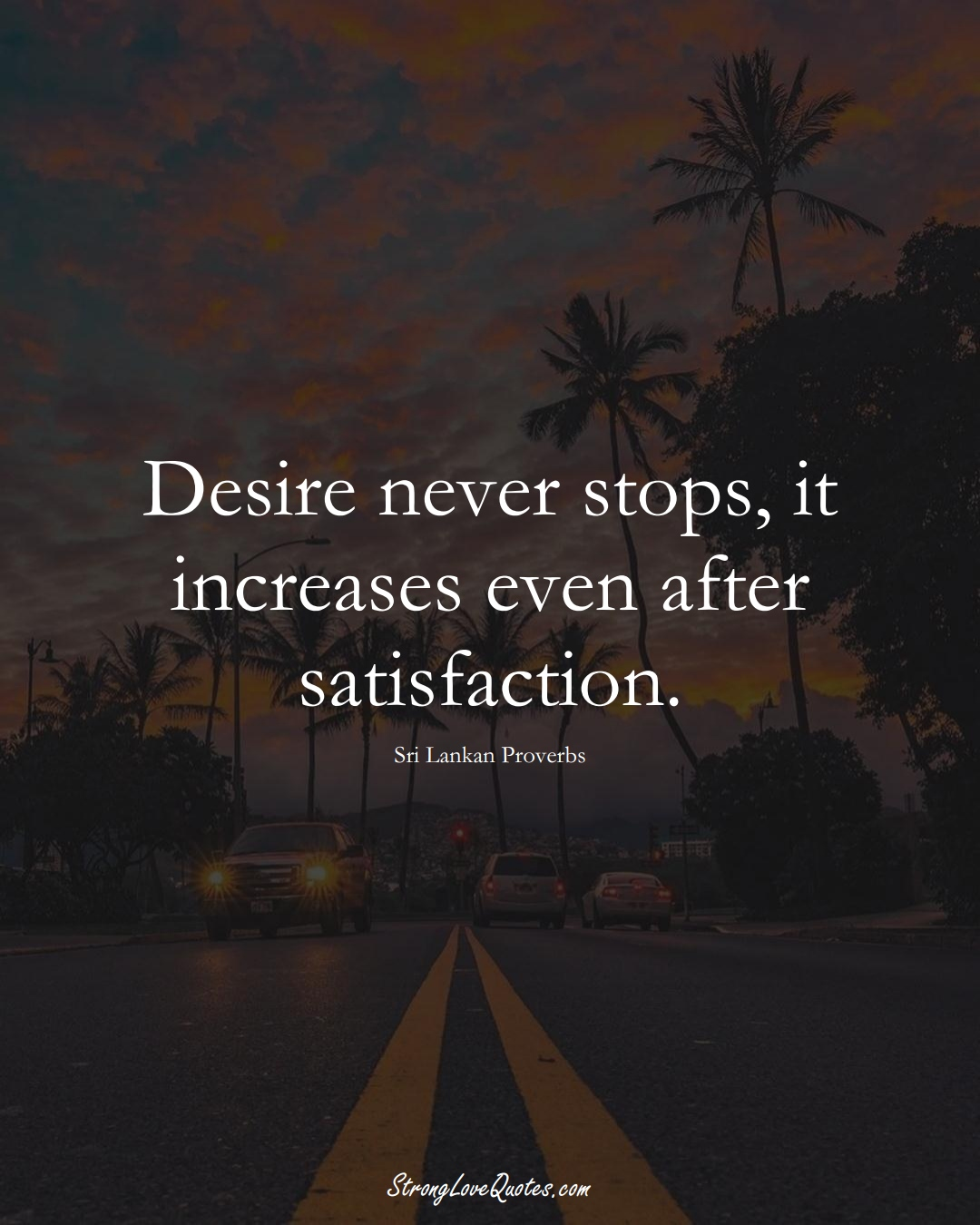 Desire never stops, it increases even after satisfaction. (Sri Lankan Sayings);  #AsianSayings
