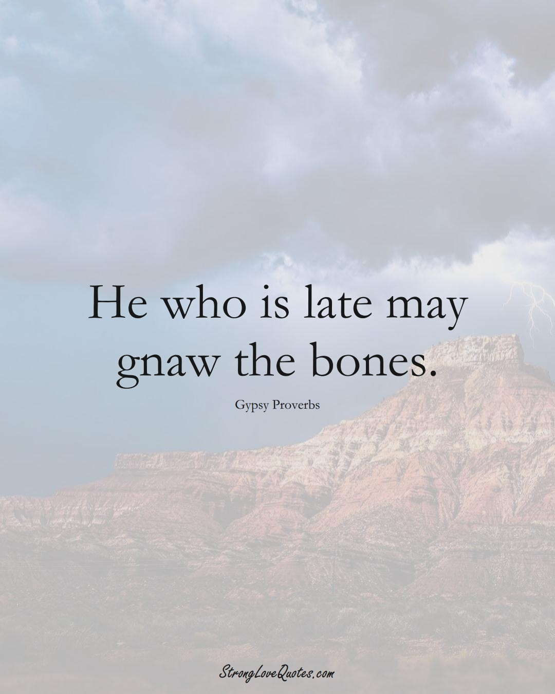He who is late may gnaw the bones. (Gypsy Sayings);  #aVarietyofCulturesSayings