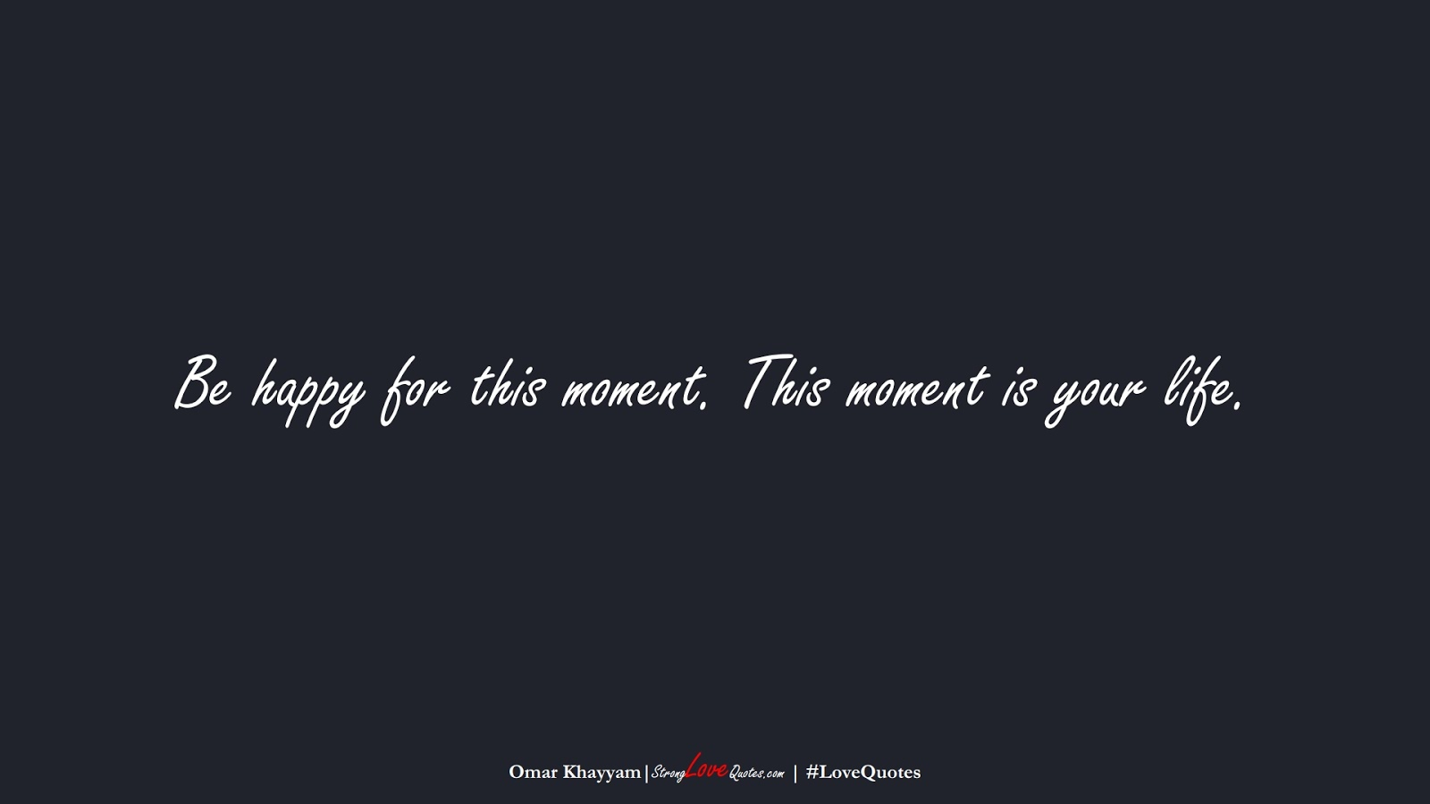 Be happy for this moment. This moment is your life. (Omar Khayyam);  #LoveQuotes