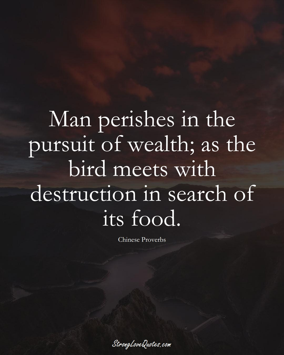 Man perishes in the pursuit of wealth; as the bird meets with destruction in search of its food. (Chinese Sayings);  #AsianSayings