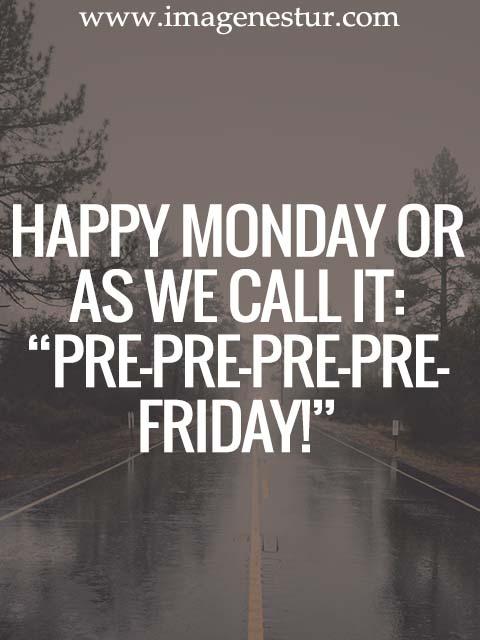 """Happy Monday or as we call it:  """"Pre-Pre-Pre-Pre-Friday!"""""""