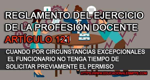 Reglamento del Ejercicio de la Profesión Docente Artículo 121. Cuando el Funcionario no tenga tiempo de solicitar previamente el permiso