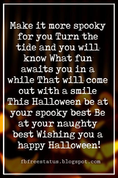 Halloween Messages, Happy Halloween Message, Make it more spooky for you Turn the tide and you will know What fun awaits you in a while That will come out with a smile This Halloween be at your spooky best Be at your naughty best Wishing you a happy Halloween!