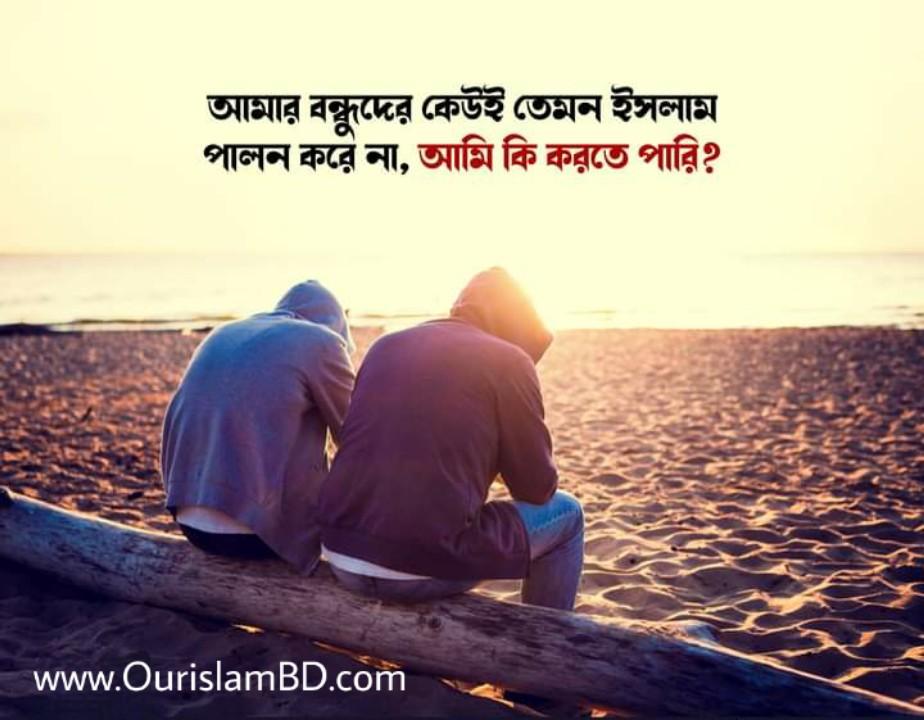 আমার বন্ধুদের কেউ ইসলাম পালন করে না, আমি কি করতে পারি?