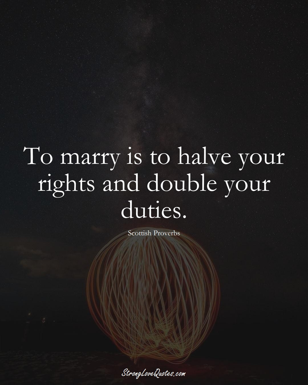 To marry is to halve your rights and double your duties. (Scottish Sayings);  #EuropeanSayings
