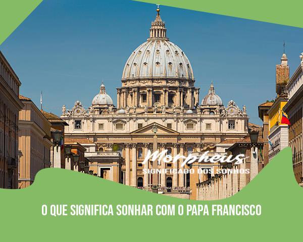 O Que Significa Sonhar Com O Papa Francisco