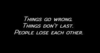 Things go wrong. Things don't last. People lose each other.