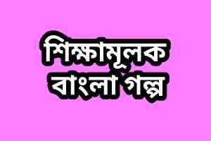Sikkha-mulok Golpo in Bangla (শিক্ষামূলক গল্প) Full Story in Bengali