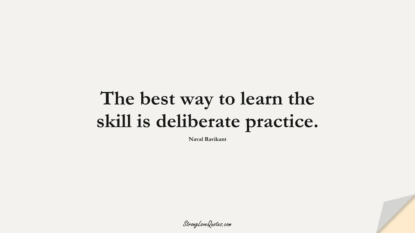 The best way to learn the skill is deliberate practice. (Naval Ravikant);  #LearningQuotes