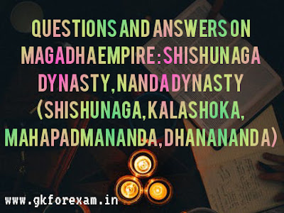 Questions and Answers on Magadha Empire : Shishunaga dynasty and Nanda Dynasty (Shishunga, Kalashoka, Mahapadmananda, Dhanananda)
