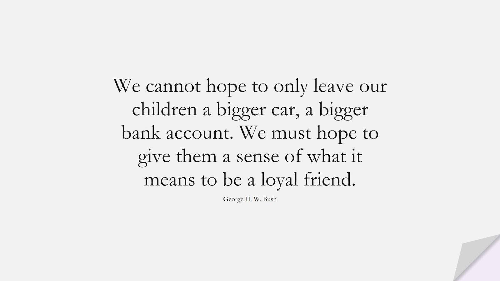We cannot hope to only leave our children a bigger car, a bigger bank account. We must hope to give them a sense of what it means to be a loyal friend. (George H. W. Bush);  #FriendshipQuotes